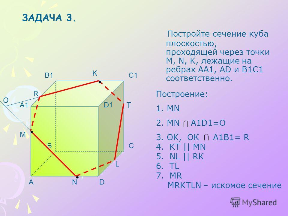 Постройте сечение куба плоскостью, проходящей через точки M, N, K, лежащие на ребрах АА1, AD и В1С1 соответственно. A BC D A1 B1C1 D1 M N K O R T L Построение: 1.МN 2.MN A1D1=O 3.ОК, ОК А1В1= R 4. КТ || МN 5. NL || RК 6. ТL 7. МR МRКТLN – искомое сеч