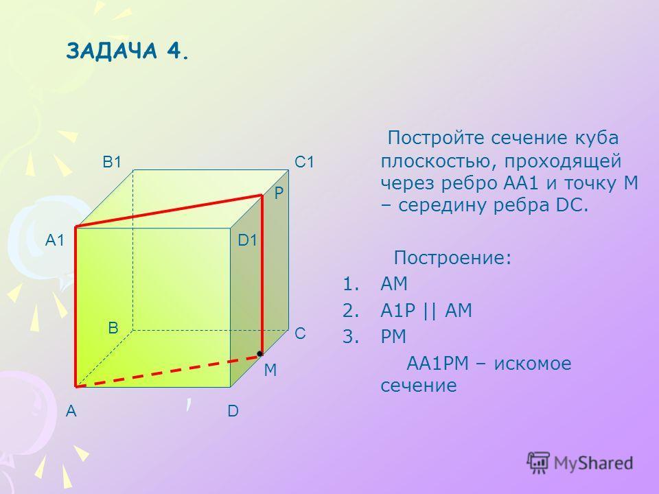 Постройте сечение куба плоскостью, проходящей через ребро АА1 и точку М – середину ребра DC. Построение: 1.АМ 2.А1Р || АМ 3.РМ АА1РМ – искомое сечение A B C D A1 B1C1 D1 М P ЗАДАЧА 4.