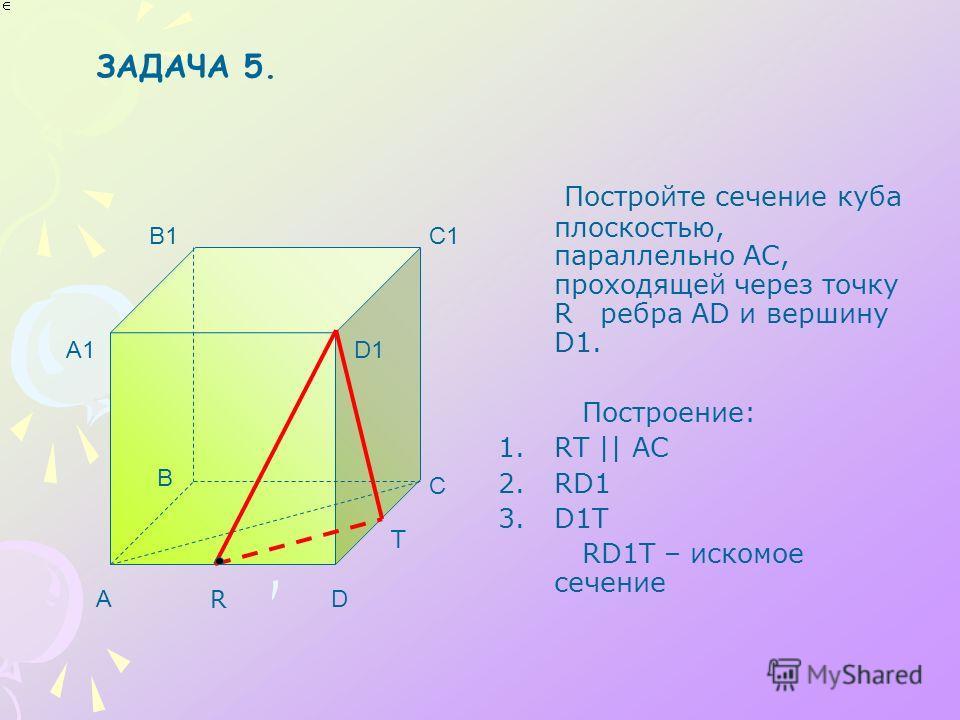 Постройте сечение куба плоскостью, параллельно АС, проходящей через точку R ребра AD и вершину D1. Построение: 1.RТ || АС 2.RD1 3.D1Т RD1Т – искомое сечение A B C D A1 B1C1 D1 R T ЗАДАЧА 5.