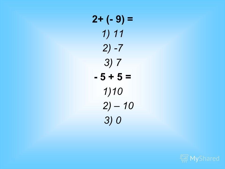 2+ (- 9) = 1) 11 2) -7 3) 7 - 5 + 5 = 1)10 2) – 10 3) 0