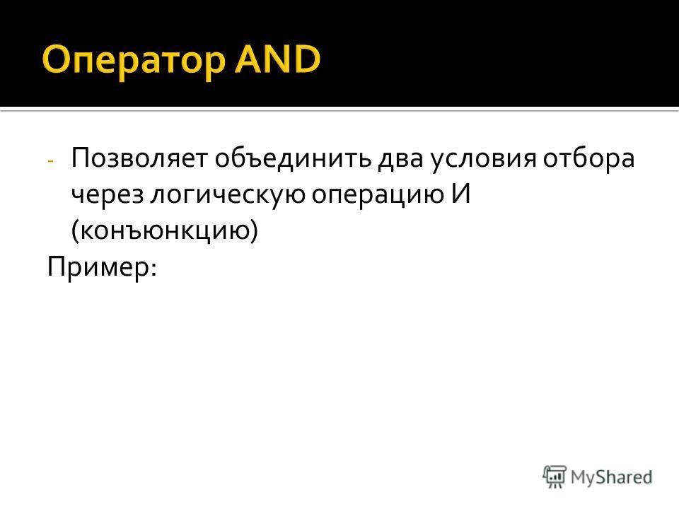 - Позволяет объединить два условия отбора через логическую операцию И (конъюнкцию) Пример: