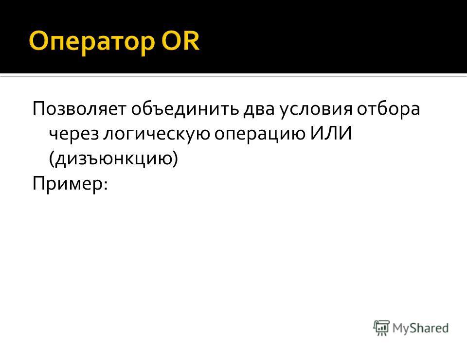 Позволяет объединить два условия отбора через логическую операцию ИЛИ (дизъюнкцию) Пример: