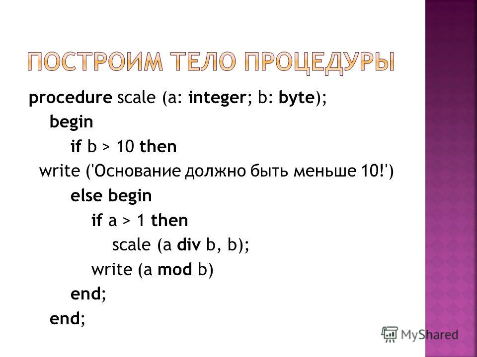 procedure scale (a: integer; b: byte); begin if b > 10 then write ('Основание должно быть меньше 10!') else begin if a > 1 then scale (a div b, b); write (a mod b) end;