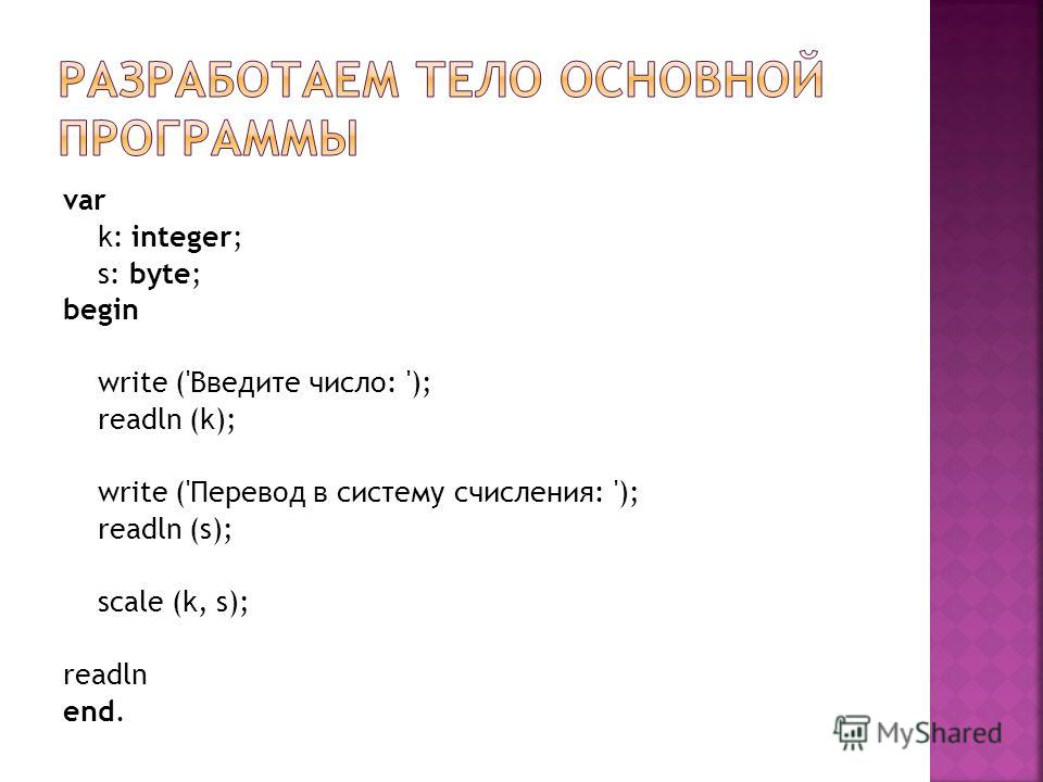 var k: integer; s: byte; begin write ('Введите число: '); readln (k); write ('Перевод в систему счисления: '); readln (s); scale (k, s); readln end.