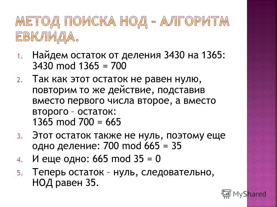 1. Найдем остаток от деления 3430 на 1365: 3430 mod 1365 = 700 2. Так как этот остаток не равен нулю, повторим то же действие, подставив вместо первого числа второе, а вместо второго – остаток: 1365 mod 700 = 665 3. Этот остаток также не нуль, поэтом