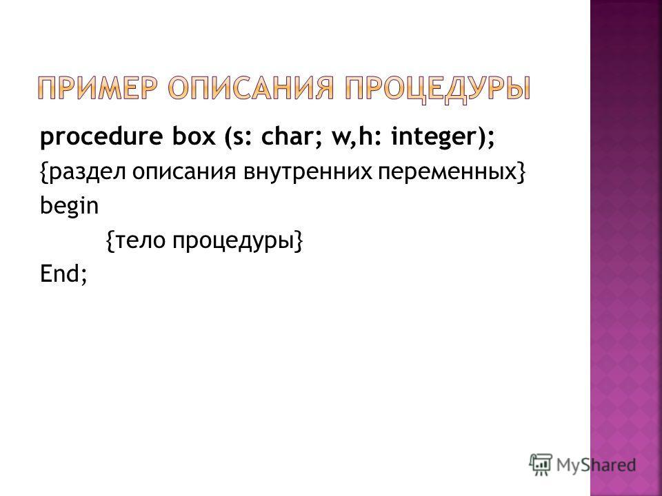 procedure box (s: char; w,h: integer); {раздел описания внутренних переменных} begin {тело процедуры} End;
