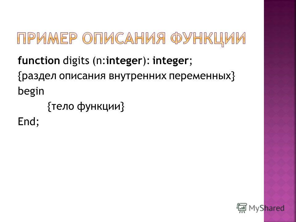 function digits (n:integer): integer; {раздел описания внутренних переменных} begin {тело функции} End;