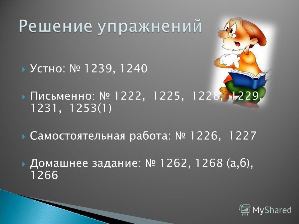 Устно: 1239, 1240 Письменно: 1222, 1225, 1228, 1229, 1231, 1253(1) Самостоятельная работа: 1226, 1227 Домашнее задание: 1262, 1268 (а,б), 1266