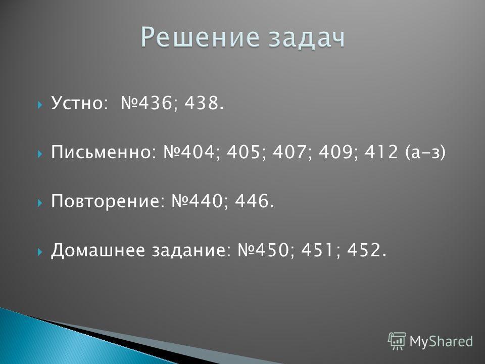 Устно: 436; 438. Письменно: 404; 405; 407; 409; 412 (а-з) Повторение: 440; 446. Домашнее задание: 450; 451; 452.