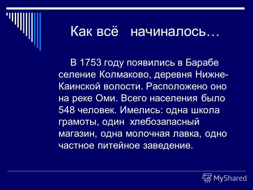 Как всё начиналось… В 1753 году появились в Барабе селение Колмаково, деревня Нижне- Каинской волости. Расположено оно на реке Оми. Всего населения было 548 человек. Имелись: одна школа грамоты, один хлебозапасный магазин, одна молочная лавка, одно ч