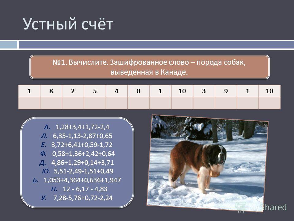 Устный счёт 182540110391 1. Вычислите. Зашифрованное слово – порода собак, выведенная в Канаде. А. 1,28+3,4+1,72-2,4 Л. 6,35-1,13-2,87+0,65 Е. 3,72+6,41+0,59-1,72 Ф. 0,58+1,36+2,42+0,64 Д. 4,86+1,29+0,14+3,71 Ю. 5,51-2,49-1,51+0,49 Ь. 1,053+4,364+0,6