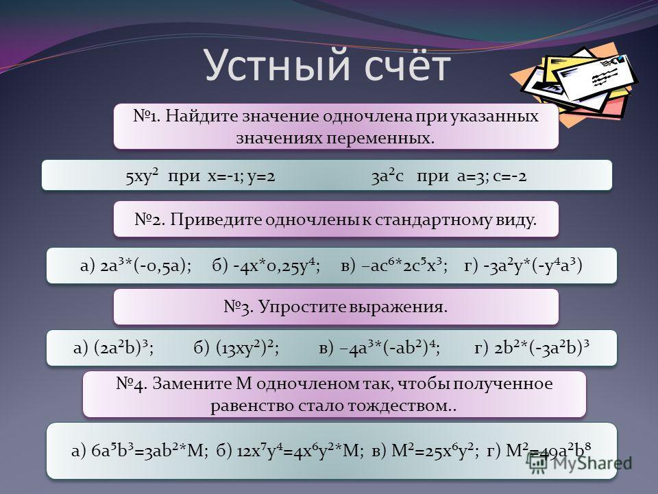 Устный счёт 1. Найдите значение одночлена при указанных значениях переменных. 5ху² при х=-1; у=2 3а²с при а=3; с=-2 2. Приведите одночлены к стандартному виду. а) 2а³*(-0,5а); б) -4х*0,25у; в) –ас*2сх³; г) -3а²у*(-уа³) 3. Упростите выражения. а) (2а²
