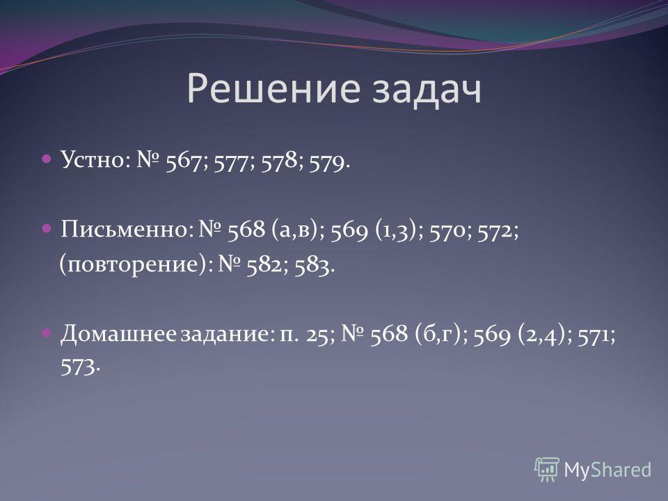 Решение задач Устно: 567; 577; 578; 579. Письменно: 568 (а,в); 569 (1,3); 570; 572; (повторение): 582; 583. Домашнее задание: п. 25; 568 (б,г); 569 (2,4); 571; 573.