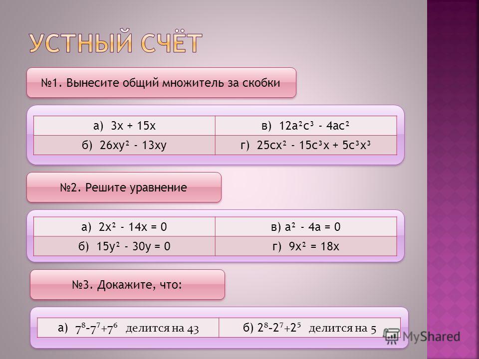 1. Вынесите общий множитель за скобки а) 3х + 15хв) 12а²с³ - 4ас² б) 26ху² - 13хуг) 25сх² - 15с³х + 5с³х³ 2. Решите уравнение а) 2х² - 14х = 0в) а² - 4а = 0 б) 15у² - 30у = 0г) 9х² = 18х 3. Докажите, что: а) 7-7+7 делится на 43 б) 2 - 2 + 2 делится н