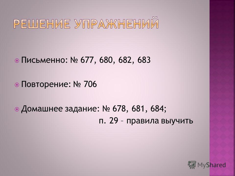 Письменно: 677, 680, 682, 683 Повторение: 706 Домашнее задание: 678, 681, 684; п. 29 – правила выучить