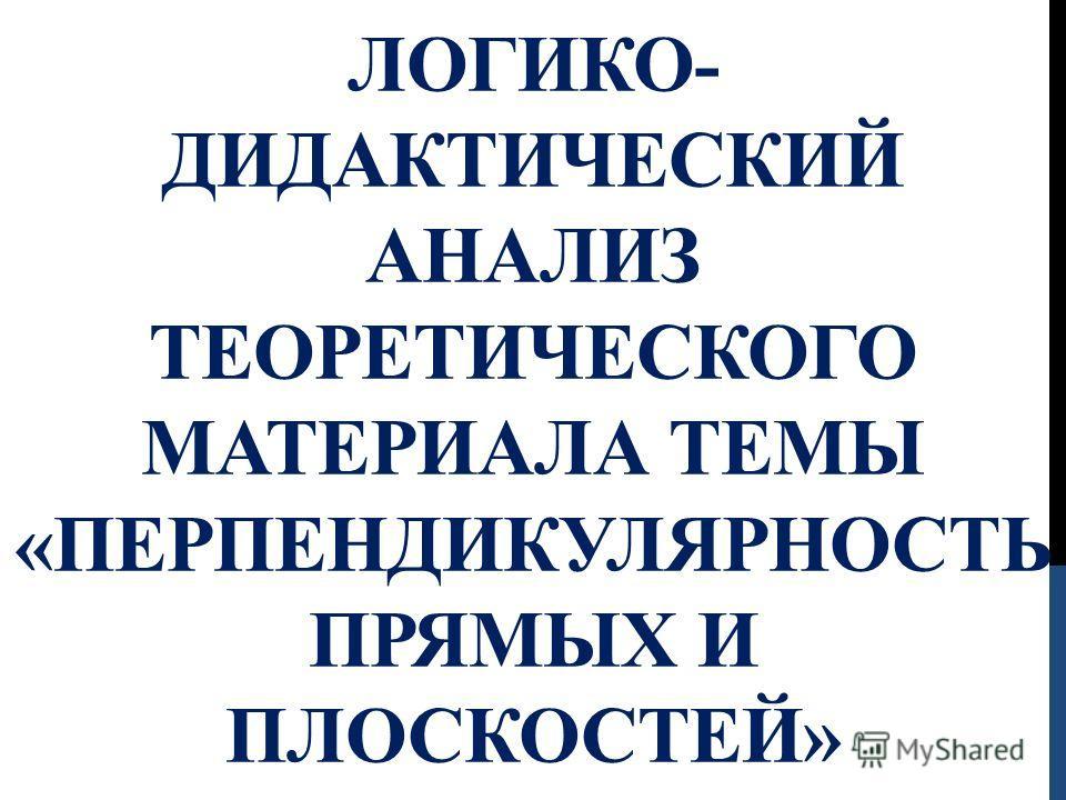 ЛОГИКО- ДИДАКТИЧЕСКИЙ АНАЛИЗ ТЕОРЕТИЧЕСКОГО МАТЕРИАЛА ТЕМЫ «ПЕРПЕНДИКУЛЯРНОСТЬ ПРЯМЫХ И ПЛОСКОСТЕЙ»