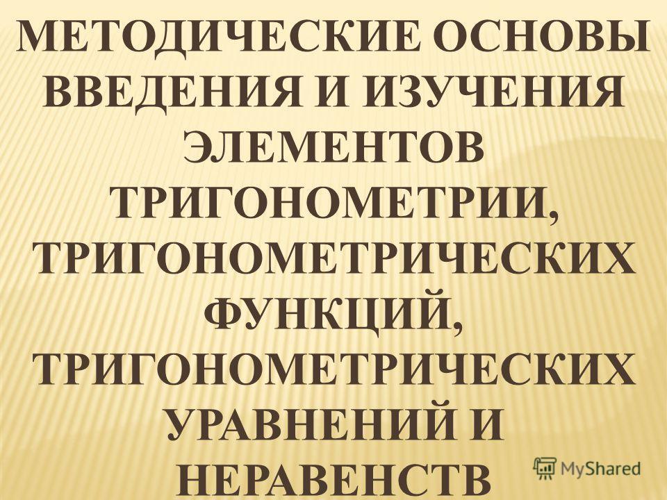 МЕТОДИЧЕСКИЕ ОСНОВЫ ВВЕДЕНИЯ И ИЗУЧЕНИЯ ЭЛЕМЕНТОВ ТРИГОНОМЕТРИИ, ТРИГОНОМЕТРИЧЕСКИХ ФУНКЦИЙ, ТРИГОНОМЕТРИЧЕСКИХ УРАВНЕНИЙ И НЕРАВЕНСТВ