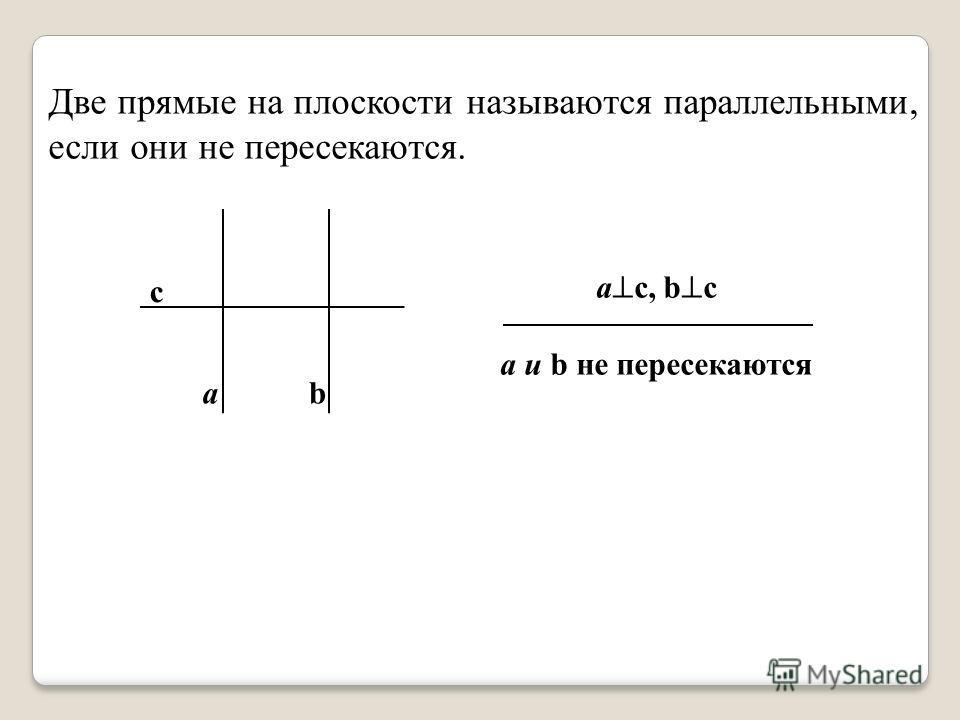 ab c a c, b c а и b не пересекаются Две прямые на плоскости называются параллельными, если они не пересекаются.