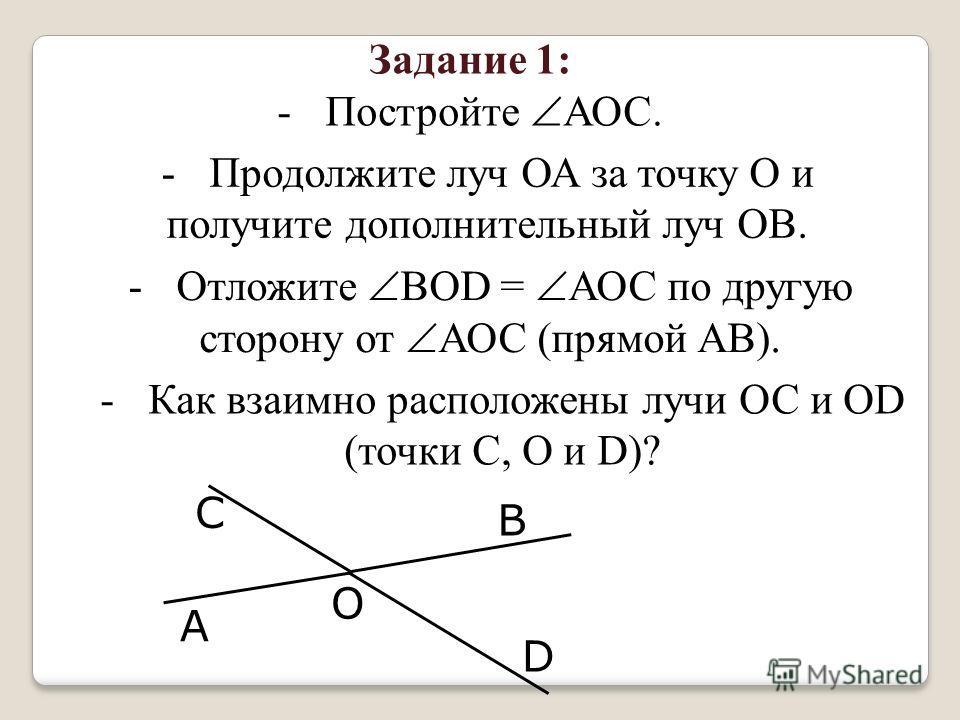 Задание 1: -Постройте АОС. -Продолжите луч ОА за точку О и получите дополнительный луч ОВ. -Отложите ВОD = АОС по другую сторону от АОС (прямой АВ). -Как взаимно расположены лучи ОС и ОD (точки С, О и D)? О А С В D