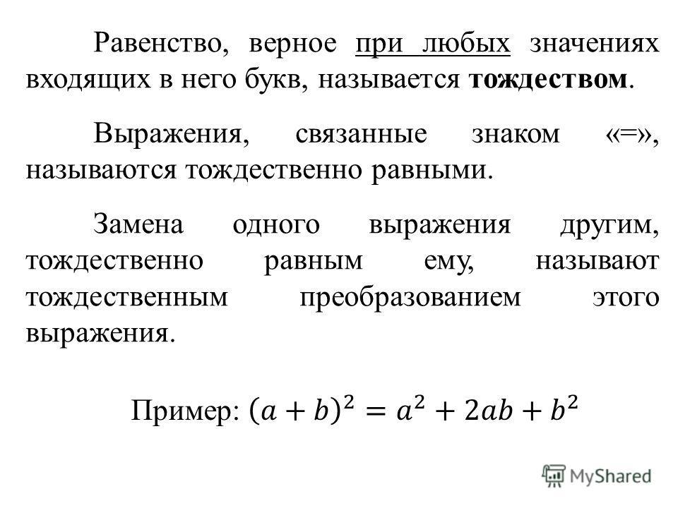 Равенство, верное при любых значениях входящих в него букв, называется тождеством. Выражения, связанные знаком «=», называются тождественно равными. Замена одного выражения другим, тождественно равным ему, называют тождественным преобразованием этого