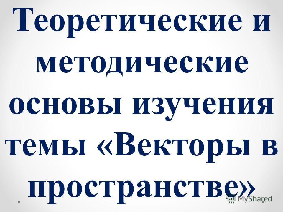 Теоретические и методические основы изучения темы «Векторы в пространстве»