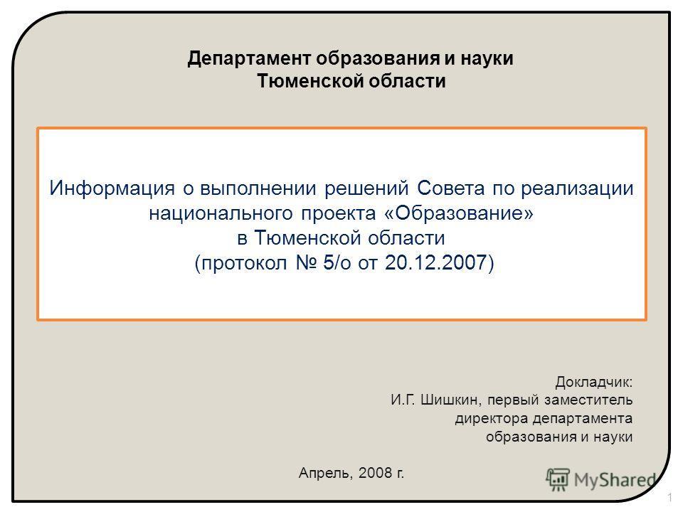 Департамент образования и науки Тюменской области Докладчик: И.Г. Шишкин, первый заместитель директора департамента образования и науки Апрель, 2008 г. Информация о выполнении решений Совета по реализации национального проекта «Образование» в Тюменск