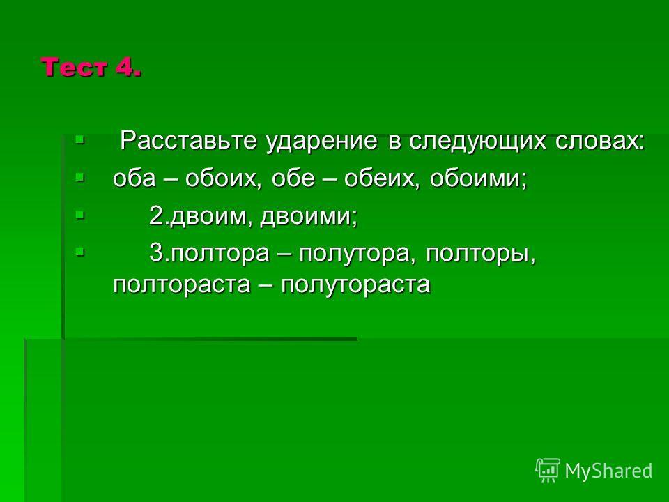 Тест 4. Расставьте ударение в следующих словах: Расставьте ударение в следующих словах: оба – обоих, обе – обеих, обоими; оба – обоих, обе – обеих, обоими; 2.двоим, двоими; 2.двоим, двоими; 3.полтора – полутора, полторы, полтораста – полутораста 3.по