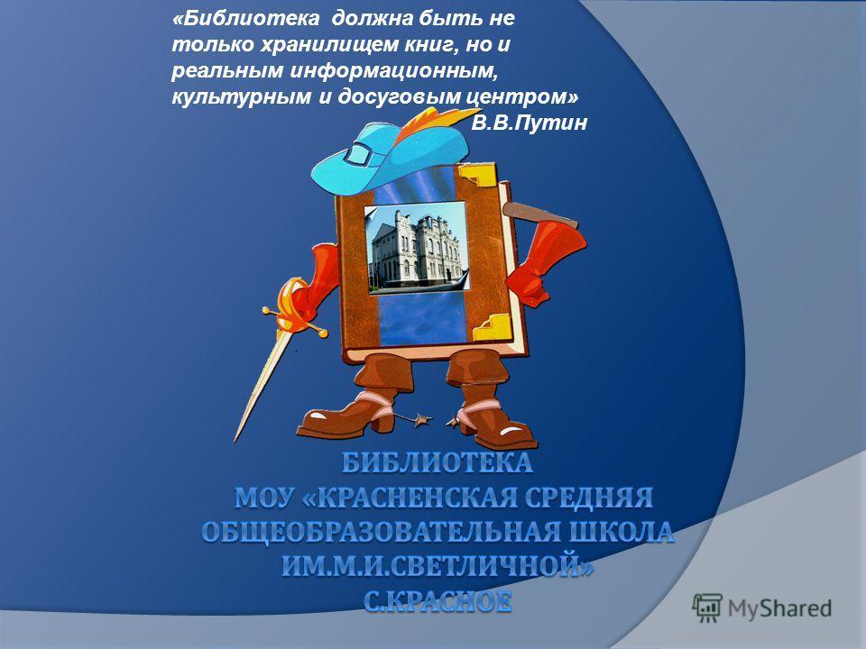 «Библиотека должна быть не только хранилищем книг, но и реальным информационным, культурным и досуговым центром» В.В.Путин