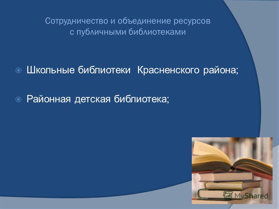 Сотрудничество и объединение ресурсов с публичными библиотеками Школьные библиотеки Красненского района; Районная детская библиотека;