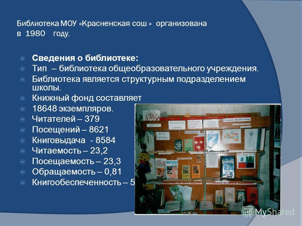 Библиотека МОУ «Красненская сош » организована в 1980 году. Сведения о библиотеке: Тип – библиотека общеобразовательного учреждения. Библиотека является структурным подразделением школы. Книжный фонд составляет 18648 экземпляров. Читателей – 379 Посе