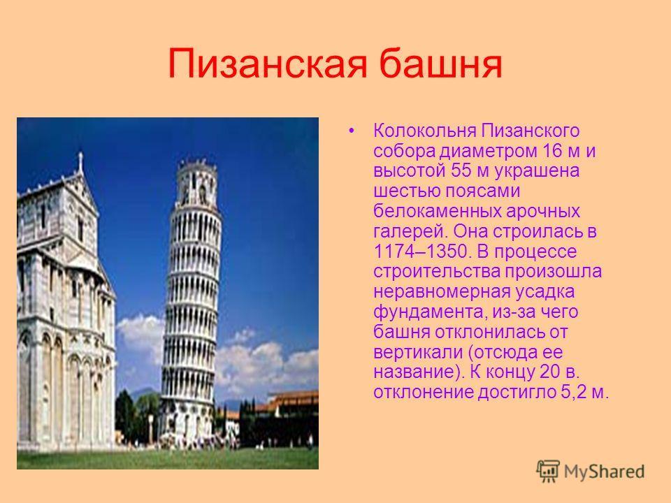 Пизанская башня Колокольня Пизанского собора диаметром 16 м и высотой 55 м украшена шестью поясами белокаменных арочных галерей. Она строилась в 1174–1350. В процессе строительства произошла неравномерная усадка фундамента, из-за чего башня отклонила