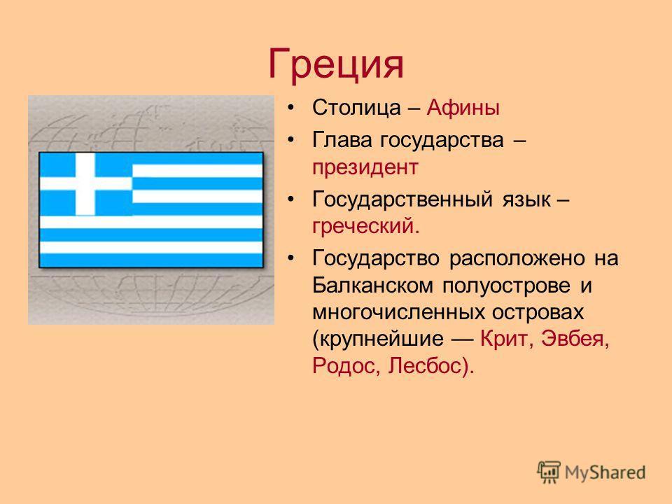 Греция Столица – Афины Глава государства – президент Государственный язык – греческий. Государство расположено на Балканском полуострове и многочисленных островах (крупнейшие Крит, Эвбея, Родос, Лесбос).