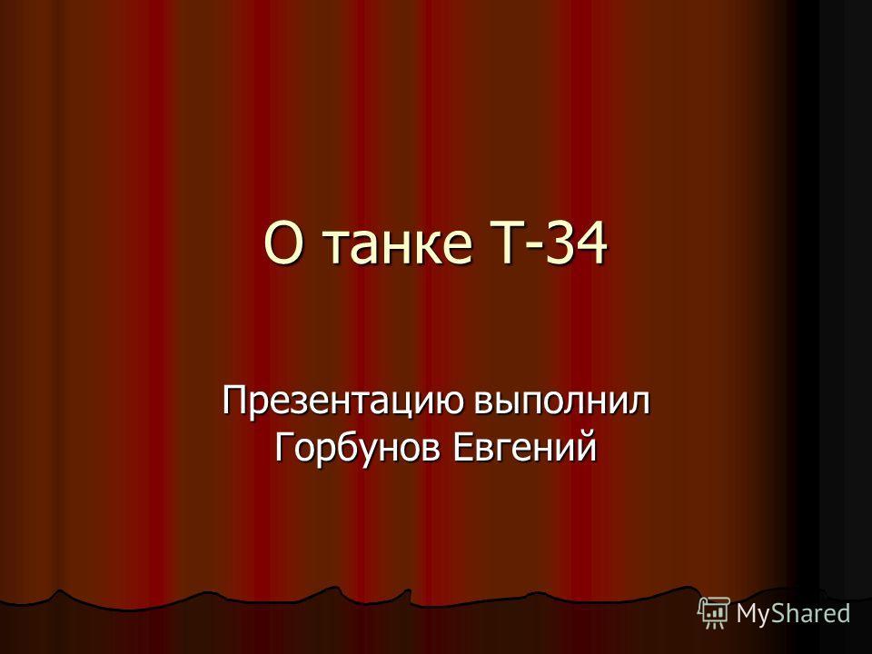 О танке Т-34 Презентацию выполнил Горбунов Евгений