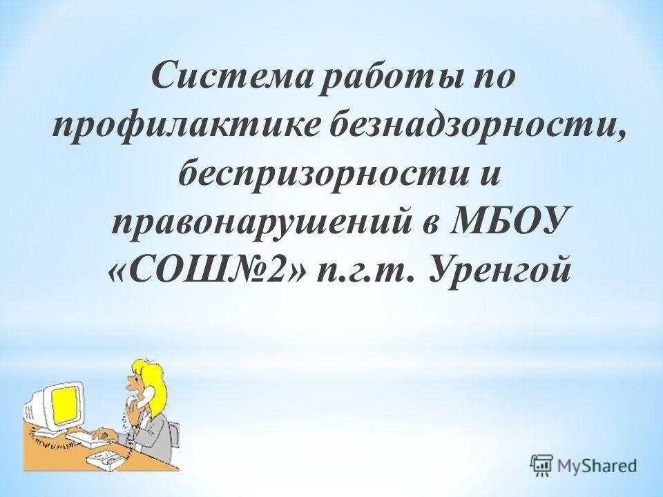 Система работы по профилактике безнадзорности, беспризорности и правонарушений в МБОУ «СОШ2» п.г.т. Уренгой