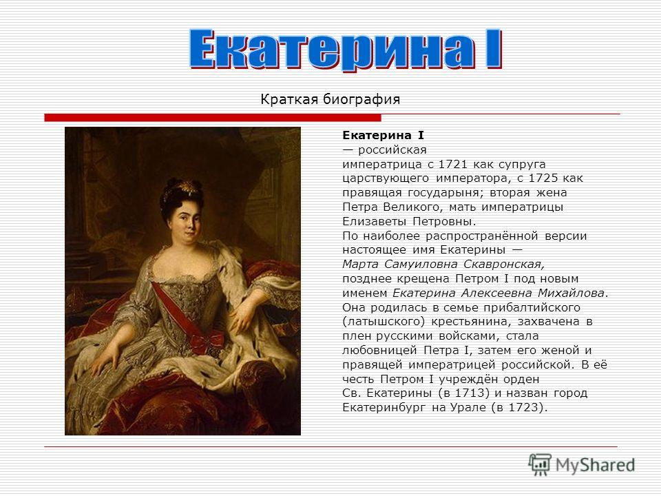 Краткая биография Екатерина I российская императрица с 1721 как супруга царствующего императора, с 1725 как правящая государыня; вторая жена Петра Великого, мать императрицы Елизаветы Петровны. По наиболее распространённой версии настоящее имя Екатер