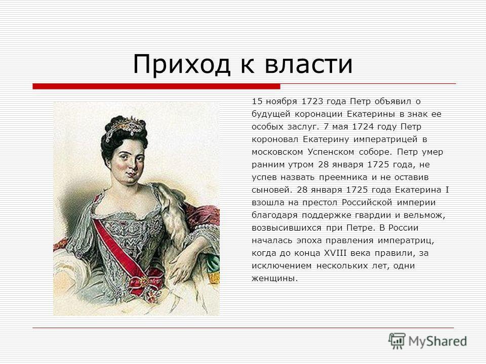Приход к власти 15 ноября 1723 года Петр объявил о будущей коронации Екатерины в знак ее особых заслуг. 7 мая 1724 году Петр короновал Екатерину императрицей в московском Успенском соборе. Петр умер ранним утром 28 января 1725 года, не успев назвать