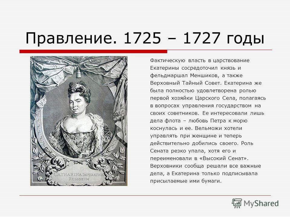 Правление. 1725 – 1727 годы Фактическую власть в царствование Екатерины сосредоточил князь и фельдмаршал Меншиков, а также Верховный Тайный Совет. Екатерина же была полностью удовлетворена ролью первой хозяйки Царского Села, полагаясь в вопросах упра