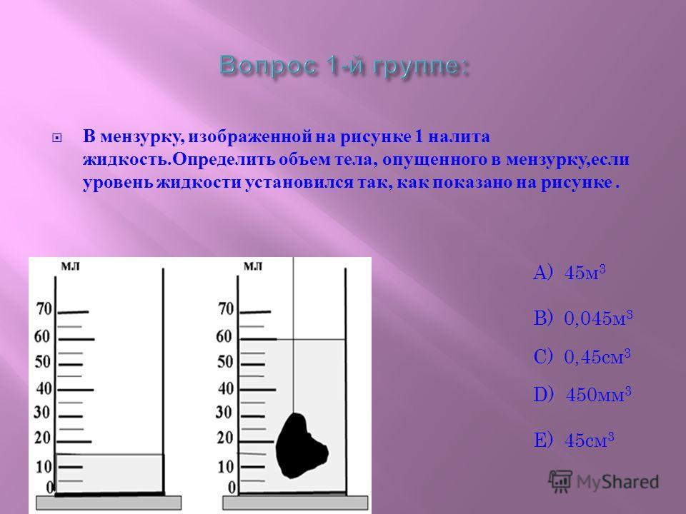 В мензурку, изображенной на рисунке 1 налита жидкость. Определить объем тела, опущенного в мензурку, если уровень жидкости установился так, как показано на рисунке. А) 45м 3 B) 0,045м 3 C) 0,45см 3 D) 450мм 3 E) 45см 3