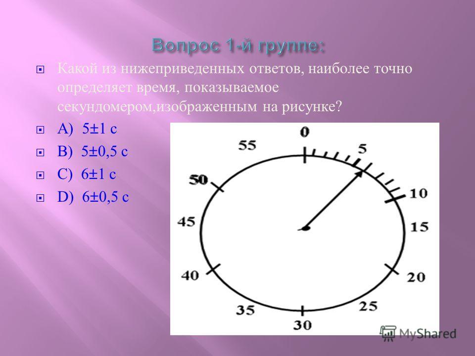 Какой из нижеприведенных ответов, наиболее точно определяет время, показываемое секундомером, изображенным на рисунке ? А ) 5±1 с B) 5±0,5 с C) 6±1 с D) 6±0,5 с
