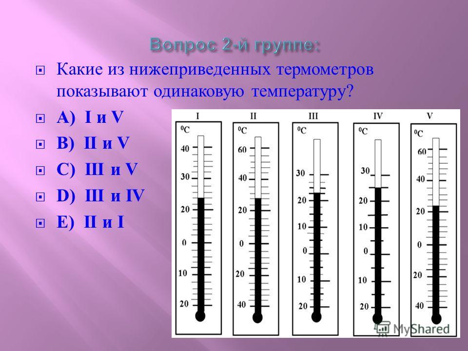 Какие из нижеприведенных термометров показывают одинаковую температуру ? А ) I и V B) II и V C) III и V D) III и IV E) II и I