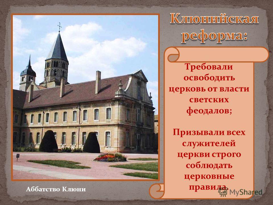 Аббатство Клюни Требовали освободить церковь от власти светских феодалов; Призывали всех служителей церкви строго соблюдать церковные правила.