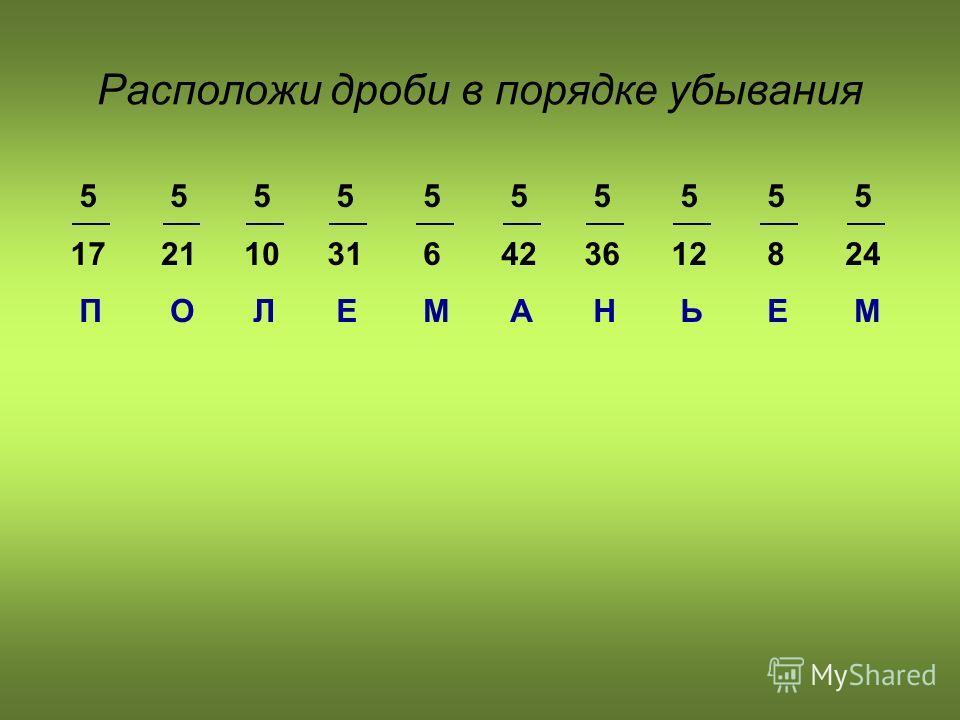 Расположи дроби в порядке убывания 5 17 П 5 24 М 5 21 О 5 10 Л 5 31 Е 5 6 М 5 42 А 5 36 Н 5 12 Ь 5 8 Е