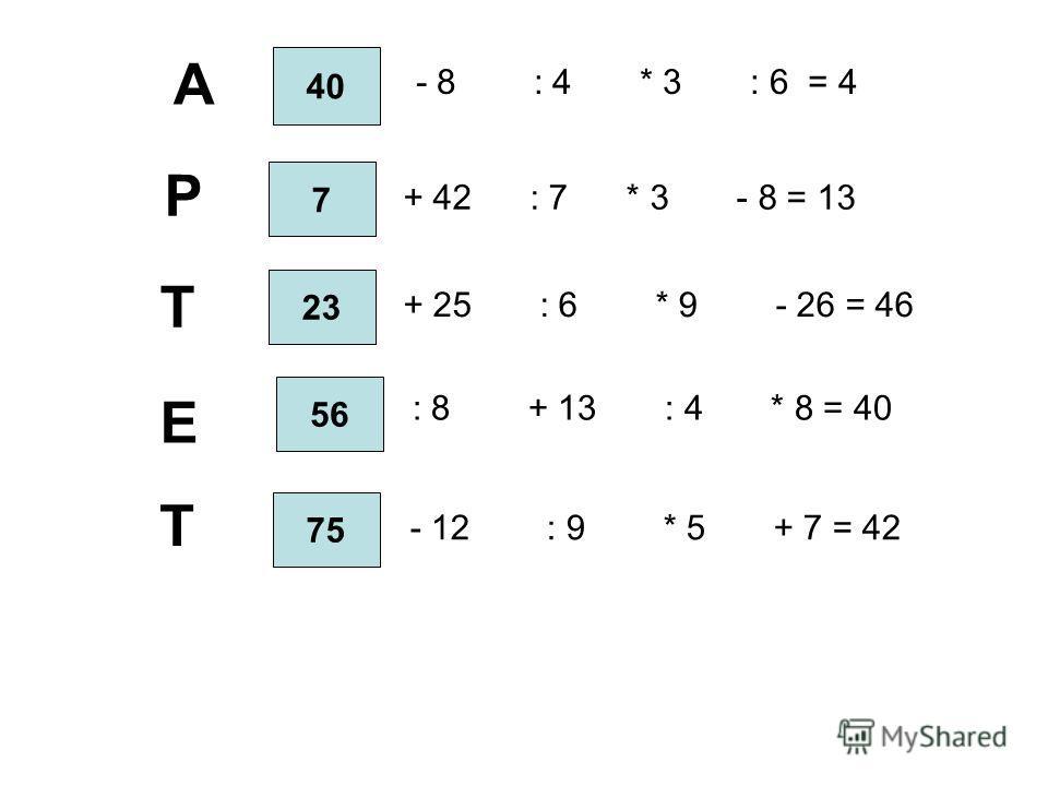 ? + 42 : 7 * 3 - 8 = 13 ? - 8 : 4 * 3 : 6 = 4 ? : 8 + 13 : 4 * 8 = 40 ? - 12 : 9 * 5 + 7 = 42 ? + 25 : 6 * 9 - 26 = 46 40 А 7 Р 23 Т 56 Е 75 Т