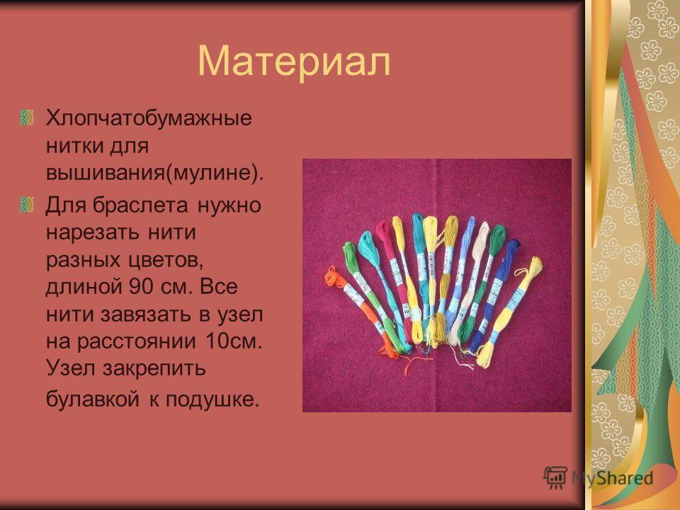 Материал Хлопчатобумажные нитки для вышивания(мулине). Для браслета нужно нарезать нити разных цветов, длиной 90 см. Все нити завязать в узел на расстоянии 10см. Узел закрепить булавкой к подушке.