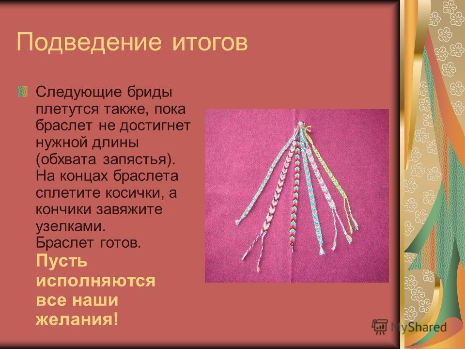Подведение итогов Следующие бриды плетутся также, пока браслет не достигнет нужной длины (обхвата запястья). На концах браслета сплетите косички, а кончики завяжите узелками. Браслет готов. Пусть исполняются все наши желания!