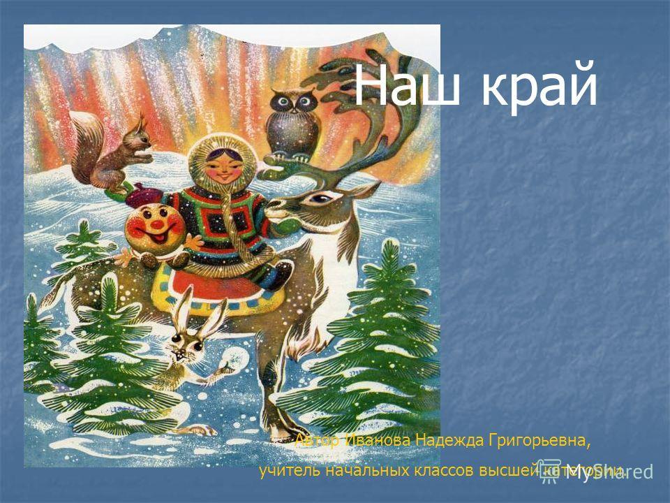 Наш край Автор Иванова Надежда Григорьевна, учитель начальных классов высшей категории.