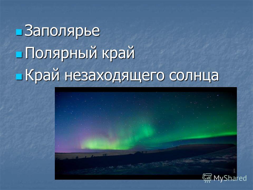 Заполярье Заполярье Полярный край Полярный край Край незаходящего солнца Край незаходящего солнца