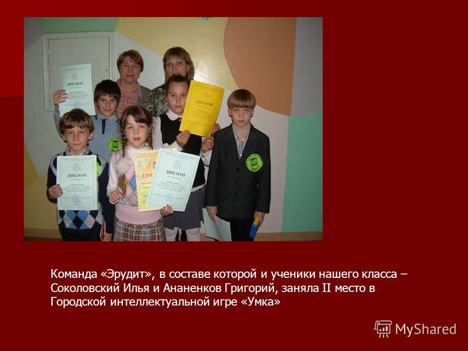 Команда «Эрудит», в составе которой и ученики нашего класса – Соколовский Илья и Ананенков Григорий, заняла II место в Городской интеллектуальной игре «Умка»