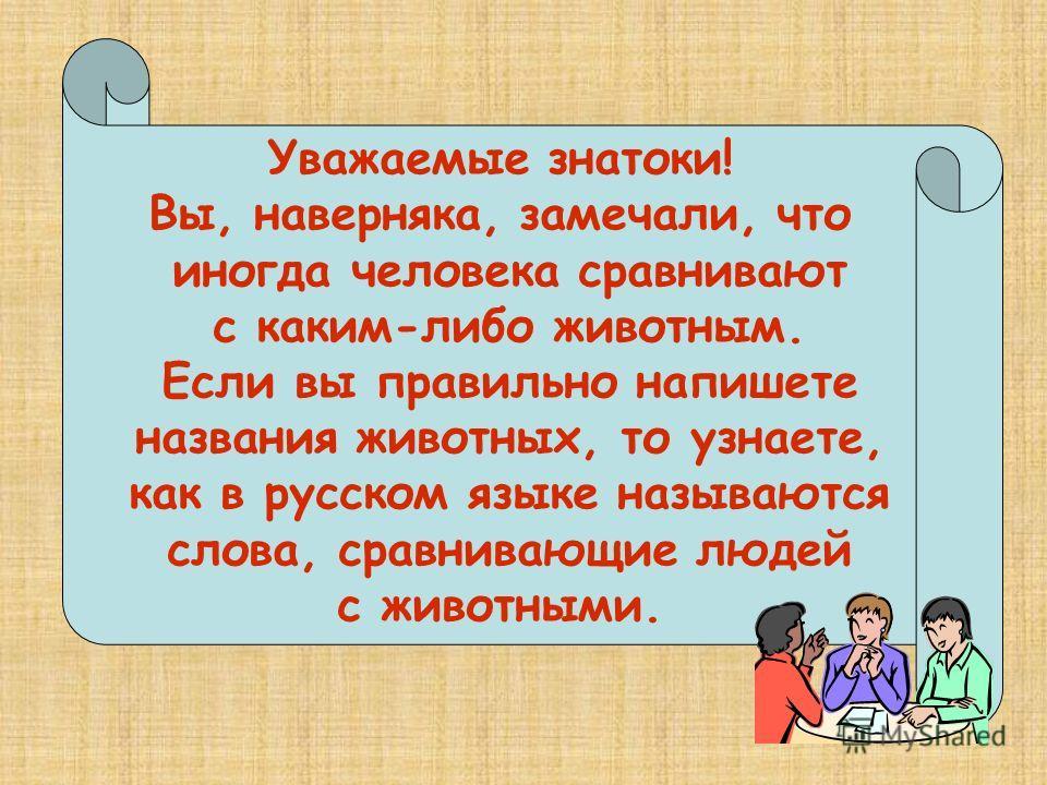 Уважаемые знатоки! Вы, наверняка, замечали, что иногда человека сравнивают с каким-либо животным. Если вы правильно напишете названия животных, то узнаете, как в русском языке называются слова, сравнивающие людей с животными.