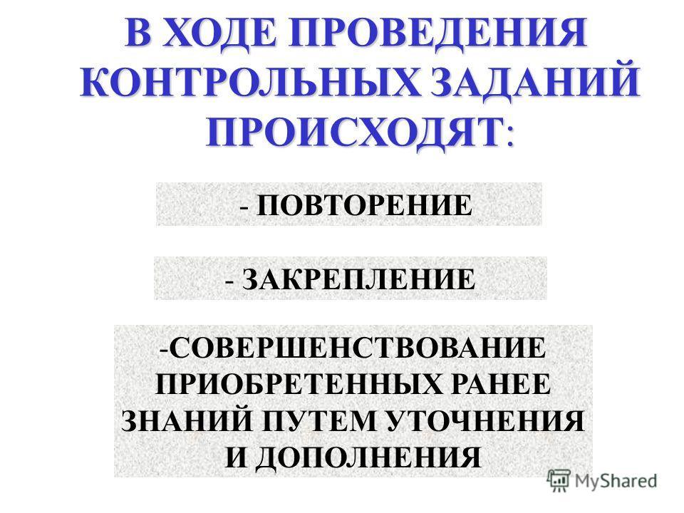 В ХОДЕ ПРОВЕДЕНИЯ КОНТРОЛЬНЫХ ЗАДАНИЙ ПРОИСХОДЯТ: - ПОВТОРЕНИЕ - ЗАКРЕПЛЕНИЕ -СОВЕРШЕНСТВОВАНИЕ ПРИОБРЕТЕННЫХ РАНЕЕ ЗНАНИЙ ПУТЕМ УТОЧНЕНИЯ И ДОПОЛНЕНИЯ